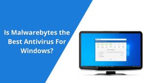 Is Malwarebytes the Best Antivirus For Windows